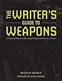 The Writers Guide to Weapons: A Practical Reference for Using Firearms and Knives in Fiction