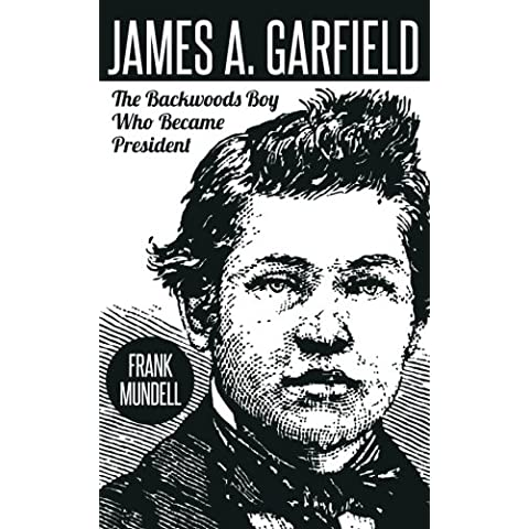 James A. Garfield: The Backwoods Boy Who Became President