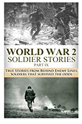 World War 2 Soldier Stories Part IX: True Stories from Behind Enemy  Lines, Soldiers that Survived the  Odds: Volume 31 (The Stories of WW2)