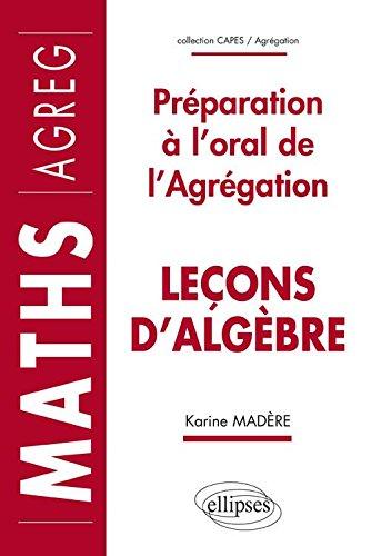 Leçons d'Algèbre : Préparation à l'Oral de l'Agrégation Maths par Karine Madère