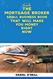 The Mortgage Broker Small Business Book That Will Make You Money Right Now: A