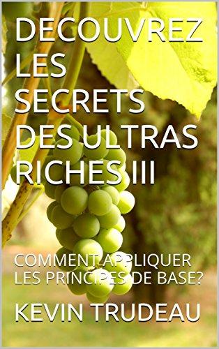 DECOUVREZ LES SECRETS DES ULTRAS RICHES III : COMMENT APPLIQUER LES PRINCIPES DE BASE? par KEVIN TRUDEAU