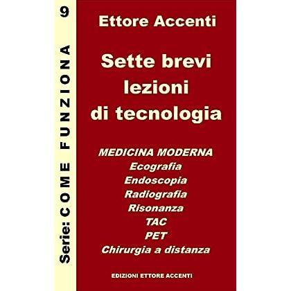 Sette Brevi Lezioni Di Tecnologia 9 - Medicina: Medicina Moderna: Ecografia, Endoscopia, Radiografia, Risonanza, Tac, Pet, Chirurgia A Distanza (Come Funziona)