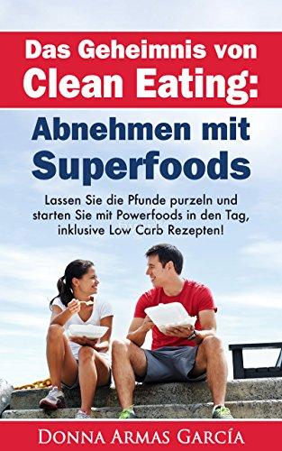 Das Geheimnis von Clean Eating: Abnehmen mit Superfoods: Einfach schnell abnehmen – So erreichen Sie Ihr Idealgewicht, eine bessere Gesundheit und die ... schnell abnehmen, Diät, Idealgewicht)