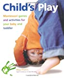 Childs Play: Montessori Games and Activities for Your Baby and Toddler