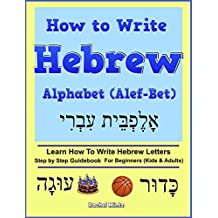 How To Write Hebrew Alphabet (Alef-Bet): Step By Step Guidebook For Beginners (Kids & Adults) Learn How To Write Hebrew Letters (English Edition)