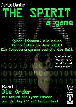 THE SPIRIT - a game. Cyber-Dämonen, die neuen Terroristen im Jahr 2030: ein Computerprogramm bedroht die Welt: Band 1: Die Order - Die Geburt der Cyber-Dämonen und ihr Angriff auf Deutschland von [Dantse, Dantse]