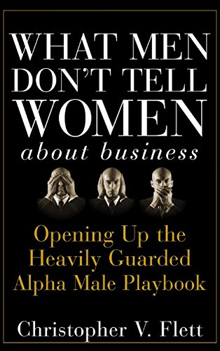 what-men-dont-tell-women-about-business-opening-up-the-heavily-guarded-alpha-male-playbook