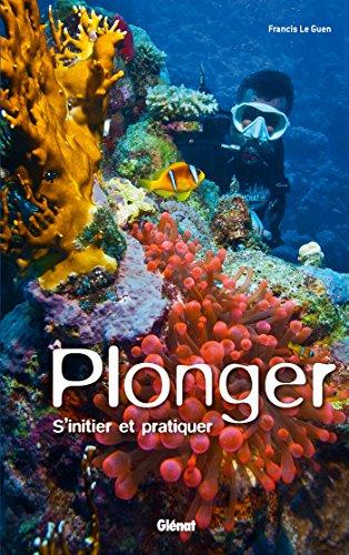 Plonger : S'initier et pratiquer par Francis Le Guen