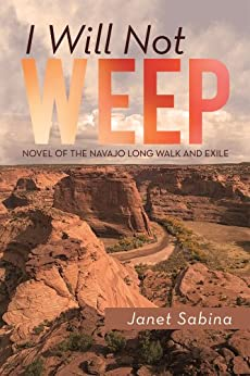 I WILL NOT WEEP: A Novel of the Navajo Long Walk and Exile (English Edition) di [Janet Sabina]