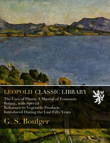 The Uses of Plants: A Manual of Economic Botany, with Special Reference to Vegetable Products Introduced During the Last Fifty Years por G. S. Boulger