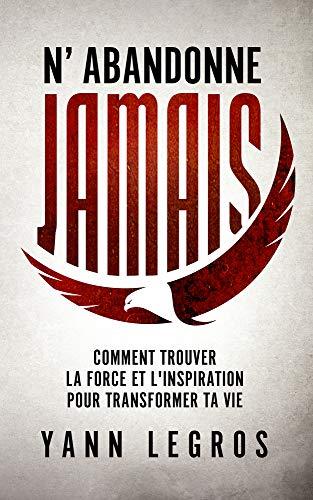 N'Abandonne JAMAIS: Comment Trouver La Force Et L'Inspiration Pour Transformer Ta Vie par Yann Legros