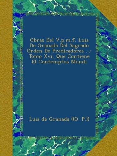 Obras Del V.p.m.f. Luis De Granada Del Sagrado Orden De Predicadores ...: Tomo Xvi, Que Contiene El Contemptus Mundi
