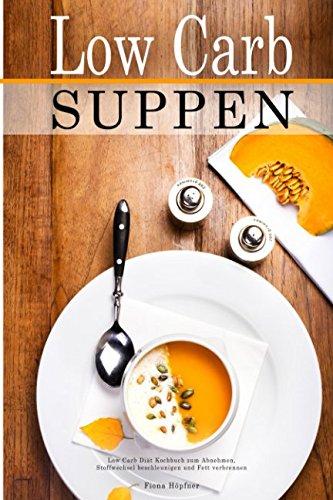 Low Carb Suppen Low Carb Diät Kochbuch zum Abnehmen, Stoffwechsel beschleunigen und Fett verbrennen