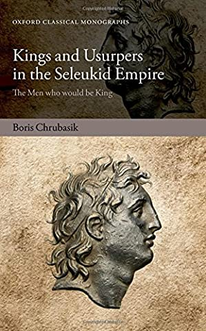 Kings and Usurpers in the Seleukid Empire: The Men Who Would Be King (Oxford Classical Monographs)
