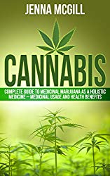 Cannabis: Complete Guide to Medicinal Marijuana as a Holistic Medicine - Medicinal Usage and Health Benefits of Cannabis (Medical Marijuana for Health, ... Healing, and Alternative Medicine Book 2)