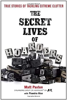 The Secret Lives of Hoarders: True Stories of Tackling Extreme Clutter by [Paxton, Matt, Hise, Phaedra]