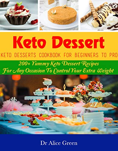 Keto Dessert: Keto Desserts Cookbook For Beginners To Pro: 200+ Yummy Keto Dessert Recipes For Any Occasion To Control Your Extra Weight (English Edition)