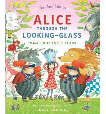 [(Alice Through the Looking Glass)] [ Retold by Emma Chichester Clark, Original author Lewis Carroll, Illustrated by Emma Chichester Clark ] [November, 2013]