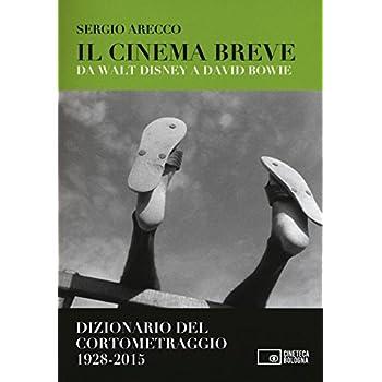 Il Cinema Breve. Da Walt Disney A David Bowie. Dizionario Del Cortometraggio (1928-2015)