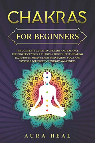 Chakras for Beginners: The Complete Guide to Unleash and Balance the Power of Your 7 Chakras Trough Self-Healing Techniques, Mindfulness Meditation, Yoga and Crystals for Positive Energy Awakening
