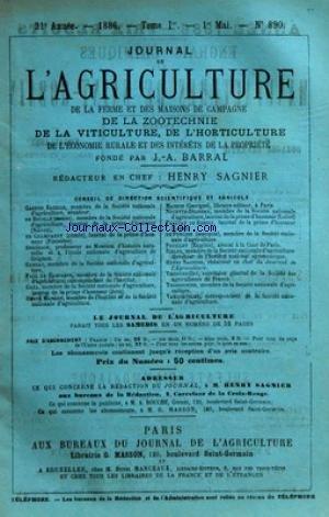 JOURNAL DE L'AGRICULTURE [No 890] du 01/05/1886 - SOMMAIRE DES ARTICLES - CHRONIQUE AGRICOLE PAR HENRY SAGNIER - NOUVELLES DES CULTURES ET DES TRAVAUX AGRICOLES PAR MAURICE BRONSVICK JACQUOT DUPUY-MONTBRUN - JURISPRUDENCE AGRICOLE PAR POUILLET - LÔÇÖENSEIGNEMENT PRIMAIRE DE LÔÇÖAGRICULTURE II PAR ALLIER - LÔÇÖENSILAGE DE LÔÇÖHERBE DE PRAIRIE PAR MER - CONCOURS DÔÇÖANIMAUX GRAS DE ROUEN PAR PAUL NOEL HOUZEAU - PHOSPHATES ET SUPERPHOSPHATES PAR THOMAS - PULVERISATEUR POUR LE TRAITEMENT DES VIGNES