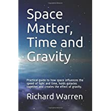 Space Matter, Time and Gravity: Practical guide to how space influences the speed of light and time, holds galaxies together and creates the effect of gravity.