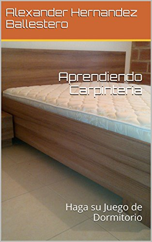 Aprendiendo Carpinteria: Haga su Juego de Dormitorio (Aprendiendo Carpineteria nº 4) por Alexander Hernandez Ballestero