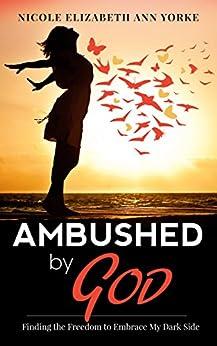 Ambushed By God: Finding The Freedom To Embrace My Dark Side by [Yorke, Nicole Elizabeth Ann]