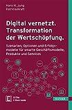 Digital vernetzt. Transformation der Wertschöpfung.: Szenarien, Optionen und Erfolgsmodelle für smarte Geschäftsmodelle, Produkte und Services -