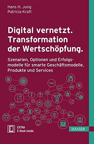 Digital vernetzt. Transformation der Wertschöpfung.: Szenarien, Optionen und Erfolgsmodelle für smarte Geschäftsmodelle, Produkte und Services