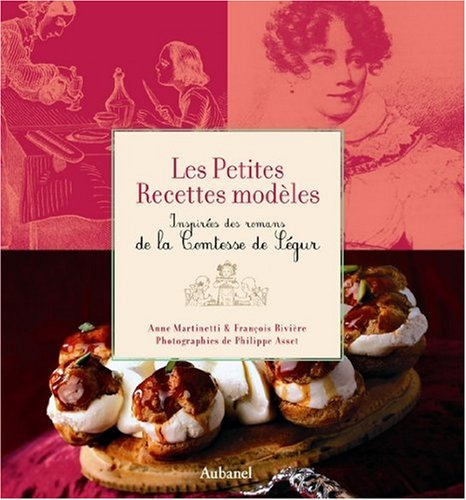 Les Petites Recettes modèles : Inspirées des romans de la Comtesse de Ségur - Prix Antonin Carême 2007 par Anne Martinetti