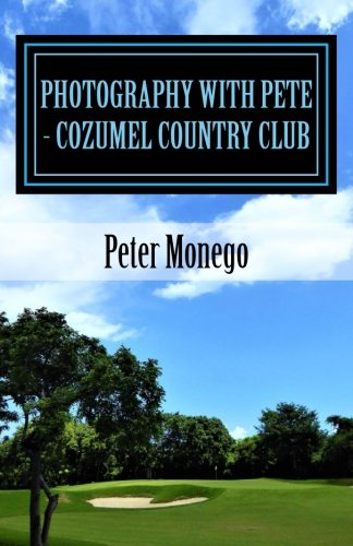 Photography with Pete - Cozumel Country Club: Over 45 pictures from the Jack Nicklaus-designed golf course located in spectacular Cozumel, Mexico. (Jack Nicklaus Golf Clubs)