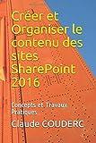 Créer et Organiser le contenu des sites SharePoint 2016: Concepts et Travaux Pratiques