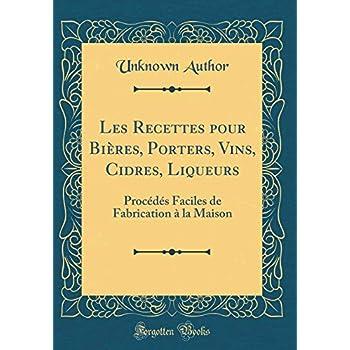 Les Recettes pour Bières, Porters, Vins, Cidres, Liqueurs: Procédés Faciles de Fabrication à la Maison (Classic Reprint)