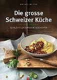 Die grosse Schweizer Küche: 120 klassische Rezepte & kulinarische Geschichten