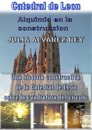 Catedral de Leon. Alquimia en la construccion.: Tratado de las tres rosas (Catedrales y Piramides nº 1) por Julia Alvarez Rey