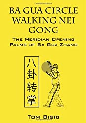 Ba Gua Circle Walking Nei Gong: The Meridian Opening Palms of Ba Gua Zhang by Tom Bisio (2012-07-27)