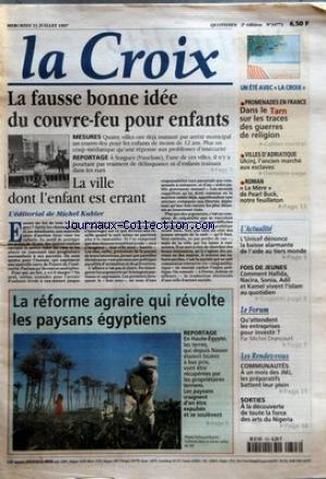 CROIX (LA) [No 34771] du 23/07/1997 - LA FAUSSE BONNE IDEE DU COUVRE FEU POUR ENFANTS - LA VILLE DONT L'ENFANT EST ERRANT - L'EDITORIAL DE MICHEL KUBLER - LA REFORME AGRAIRE QUI REVOLTE LES PAYSANS EGYPTIENS - UN ETE AVEC LA CROIX - PROMENADES EN FRANCE - DANS LE TARN SUR LES TRACES DES GUERRES DE RELIGION - VILLES D'ADRIATIQUE - ULCINJ L'ANCIEN MARCHE AUX ESCLAVES PAR FRANCOIS D'ALANCON - ROMAN - LA MERE DE PEARL BUCK NOTRE FEUILLETON - L'ACTUALITE - L'UNICEF DENONCE LA BAISSE ALARMANTE DE L'A