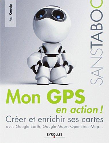 Mon GPS en action !: Créer et enrichir ses cartes avec Google Earth, Google Maps, OpenStreetMap,...