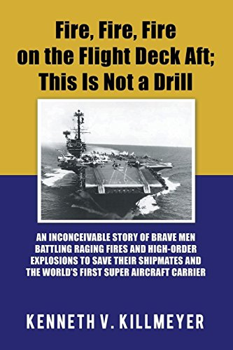 Fire, Fire, Fire on the Flight Deck Aft; This Is Not a Drill: An Inconceivable Story of Brave Men Battling Raging Fires and High-Order Explosions to ... and the World'S First Super Aircraft Carrier -