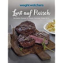 Weight Watchers - Lust auf Fleisch: Die besten Rezepte für Steaks, Schnitzel, Braten & Co.