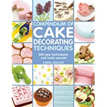 Compendium of Cake Decorating Techniques: 300 Tips, Techniques and Trade Secrets