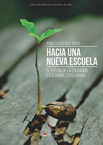 HACIA UNA NUEVA ESCUELA: El Futuro De La Educación Está En Nuestras Manos por Pablo Jesús Díaz