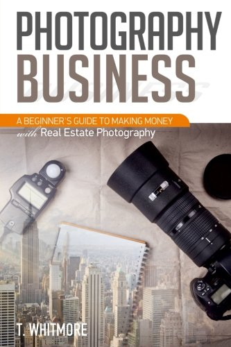 Photography Business: A Beginner's Guide to Making Money with Real Estate Photography (Estate Photography Real Digital)