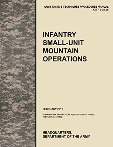 Infantry Small-Unit Mountain Operations: The Official U.S. Army Tactics, Techniques, and Procedures (Attp) Manual 3.21-50 (February 2011)