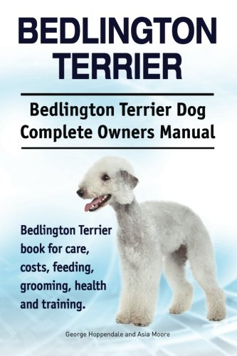 Bedlington Terrier. Bedlington Terrier Dog Complete Owners Manual. Bedlington Terrier book for care, costs, feeding, grooming, health and training