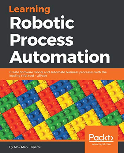 Learning Robotic Process Automation: Create Software robots and automate business processes with the leading RPA tool - UiPath: Create Software robots ... leading RPA tool - UiPath (English Edition)
