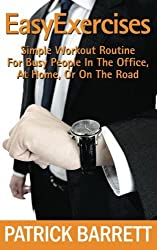 Easy Exercises: Simple Workout Routine For Busy People In The Office, At Home, Or On The Road by Patrick Barrett (2012-07-28)
