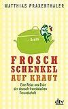 Froschschenkel auf Kraut: Roman Eine Reise ans Ende der deutsch-französischen Freundschaft